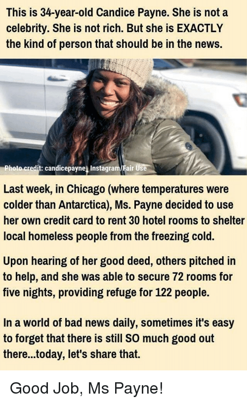 Bad, Chicago, and Homeless: This is 34-year-old Candice Payne. She is not a  celebrity. She is not rich. But she is EXACTLY  the kind of person that should be in the news.  hoto credit: candicepayne Instagram/Fair Use  Last week, in Chicago (where temperatures were  colder than Antarctica), Ms. Payne decided to use  her own credit card to rent 30 hotel rooms to shelter  local homeless people from the freezing cold.  Upon hearing of her good deed, others pitched in  to help, and she was able to secure 72 rooms for  five nights, providing refuge for 122 people.  In a world of bad news daily, sometimes it's easy  to forget that there is still SO much good out  there...today, let's share that. Good Job, Ms Payne!