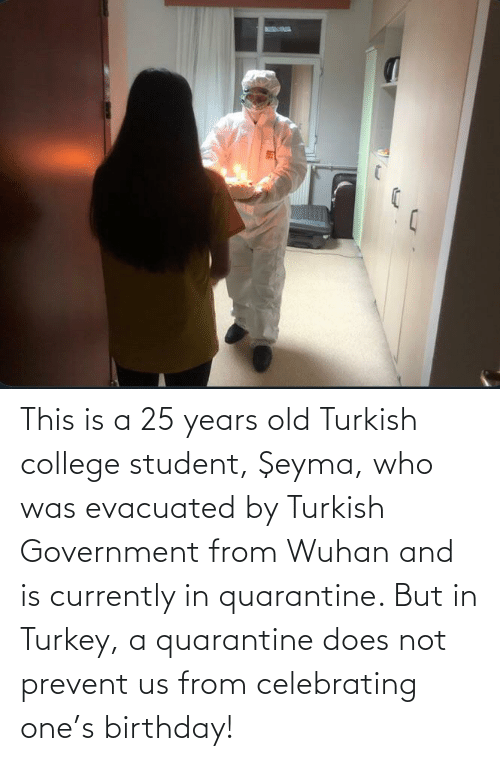 College Student: This is a 25 years old Turkish college student, Şeyma, who was evacuated by Turkish Government from Wuhan and is currently in quarantine. But in Turkey, a quarantine does not prevent us from celebrating one's birthday!