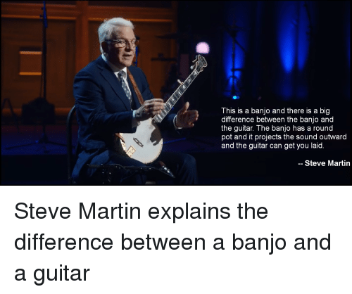 Standup: This is a banjo and there is a big  difference between the banjo and  the guitar. The banjo has a round  pot and it projects the sound outward  and the guitar can get you laid  -- Steve Martin Steve Martin explains the difference between a banjo and a guitar