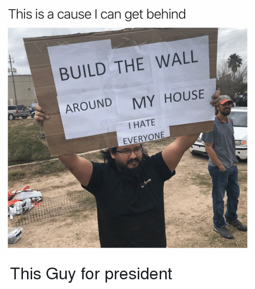 Funny, My House, and House: This is a cause l can get behind  BUILD THE WALL  AROUND  MY HOUSE  I HATE  EVERYONE This Guy for president