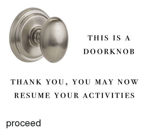 Thank You, Resume, and May: THIS IS A  DOORKNOB  THANK YOU, YOU MAY NOW  RESUME YOUR ACTIVITIES <p>proceed</p>