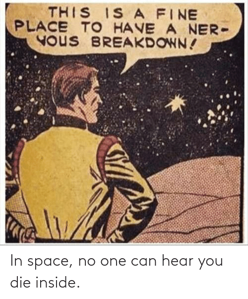 In Space: THIS IS A FINE  PLACE TO HAVE A NER-  YOUS BREAKDOWN! In space, no one can hear you die inside.