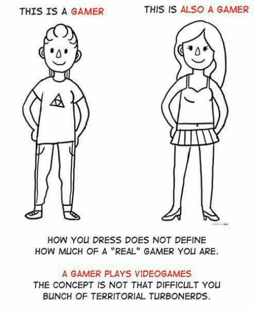 "Memes, Define, and Dress: THIS IS A GAMER  THIS IS ALSO A GAMER  0  HOW YOU DRESS DOES NOT DEFINE  HOW MUCH OF A ""REAL"" GAMER YOU ARE.  A GAMER PLAYS VIDEOGAMES  THE CONCEPT IS NOT THAT DIFFICULT YOU  B NCH OF TERRITORIAL TURBONERDS"