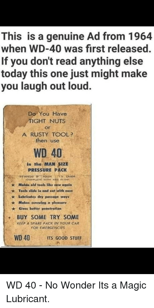 Screwing: This is a genuine Ad from 1964  when WD-40 was first released  If you don't read anything else  today this one just might make  you laugh out loud  Do You Have  IGHT NUTS  or  A RUSTY TOOL?  then use  WD 40  in the MAN SIZE  PRESSURE PACK  Makes old iools like new egoín  Tools slide ia ond out with ease  ★  * Lubricates dry passage ways  Makes screwing a pleasure  Gives better penetration  BUY SOME TRY SOME  FOR EMERGENCIES  WD 40 ITS GOOD STUFF  KEEP A SPARE PACK IN YOUR CAR WD 40 - No Wonder Its a Magic Lubricant.