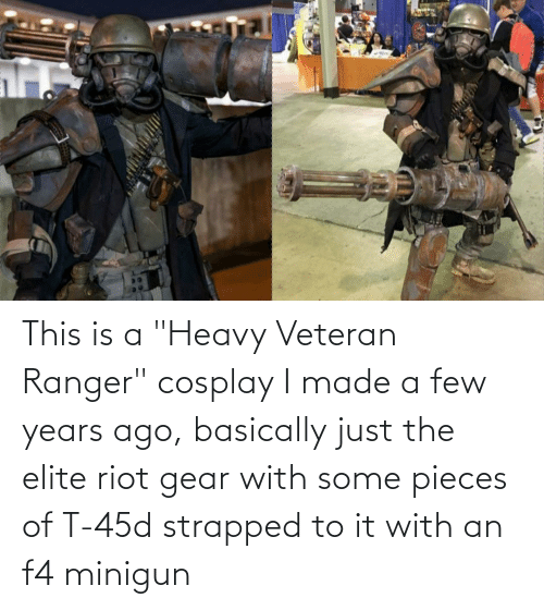 """minigun: This is a """"Heavy Veteran Ranger"""" cosplay I made a few years ago, basically just the elite riot gear with some pieces of T-45d strapped to it with an f4 minigun"""