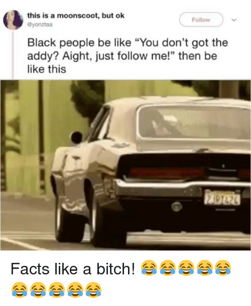"people be like: this is a moonscoot, but ok  Follow  @yonztaa  Black people be like ""You don't got the  addy? Aight, just follow me!"" then be  like this  顧砲 Facts like a bitch! 😂😂😂😂😂😂😂😂😂😂"