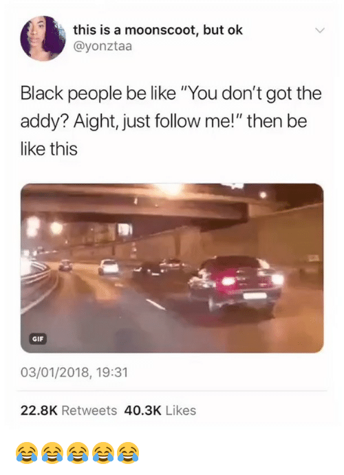 "people be like: this is a moonscoot, but ok  @yonztaa  Black people be like ""You don't got the  addy? Aight, just follow me!"" then be  like this  GIF  03/01/2018, 19:31  22.8K Retweets 40.3K Likes 😂😂😂😂😂"