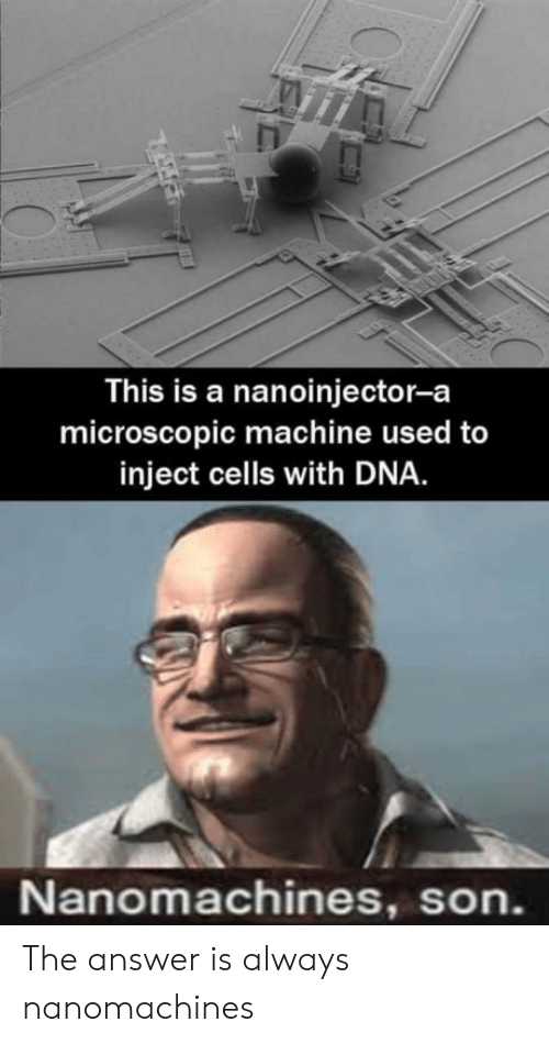 Answer, Dna, and Son: This is a nanoinjector-a  microscopic machine used to  inject cells with DNA  Nanomachines, son. The answer is always nanomachines