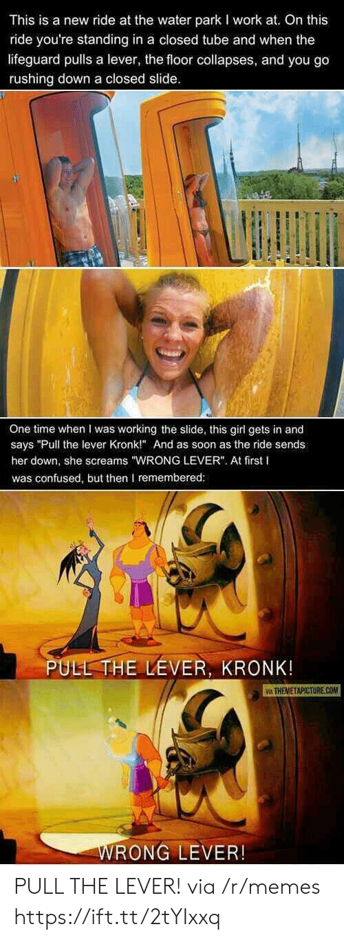 "Confused, Kronk, and Memes: This is a new ride at the water park I work at. On this  ride you're standing in a closed tube and when the  lifeguard pulls a lever, the floor collapses, and you go  rushing down a closed slide  One time when I was working the slide, this girl gets in and  says ""Pull the lever Kronk!"" And as soon as the ride sends  her down, she screams ""WRONG LEVER"". At first I  was confused, but then remembered  PULL THE LEVER, KRONK  İA THEMETAPICTURE.COM  RONG LEVER! PULL THE LEVER! via /r/memes https://ift.tt/2tYIxxq"