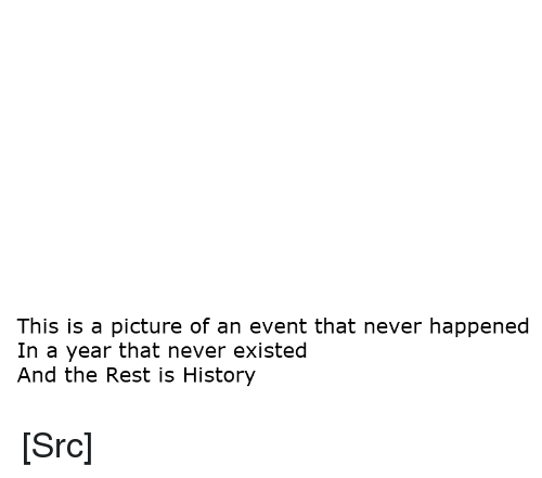 Reddit, History, and Never: This is a picture of an event that never happened  In a year that never existed  And the Rest is History [Src]