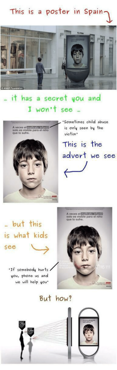 Phone, El Nino, and Help: This is a poster in Spain  it has a secret you and  I won't see  Sometimes child abuse  is only seen by the  victim  A veces el  solo es visible para el  que lo sufre.  niño  This is the  advert we see  ANA  solo es visible para el niño  que lo sufre.  . but this  is what kids  see  ·If somebody hurts  you, phone us and  we will help you  But how?