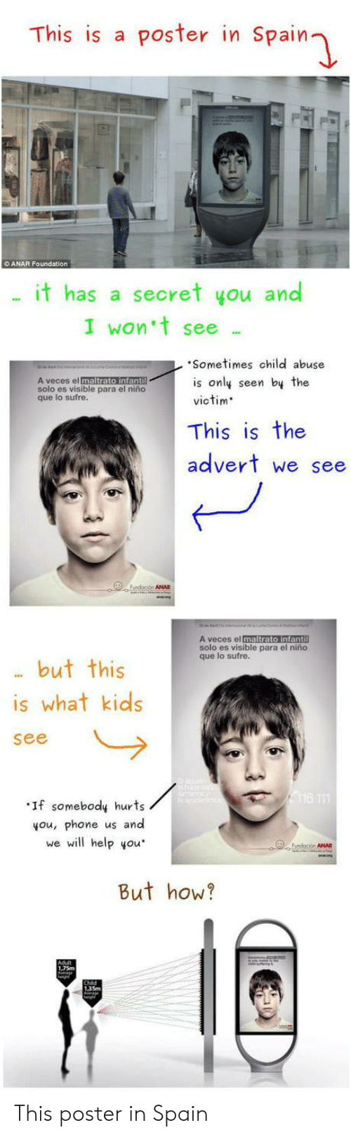 El Nino: This is a poster in Spain  O ANAR Foundation  . it has a secret you and  I won't see .  Sometimes child abuse  is only seen by the  victim  solo es visible para el niño  que lo sufre  This is the  advert we see  A veces el maltrato infantil  solo es visible para el niño  que lo sufre.  but this  is what kids  If somebody hurts  you, phone us and  we will help you  But how?  1,75m  135m This poster in Spain