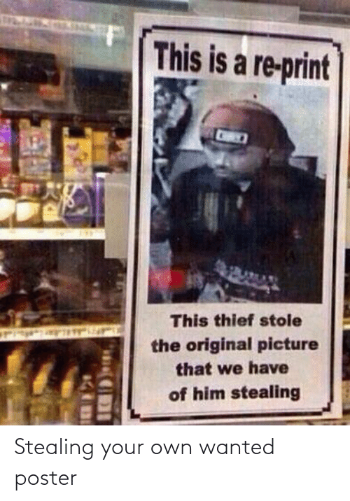 own: This is a re-print  This thief stole  the original picture  that we have  of him stealing Stealing your own wanted poster