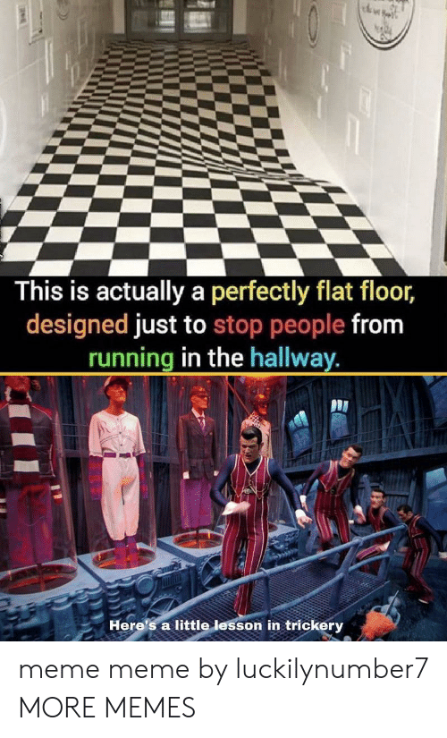 hallway: This is actually a perfectly flat floor,  designed just to stop people from  running in the hallway.  Here's a little lesson in trickery meme meme by luckilynumber7 MORE MEMES