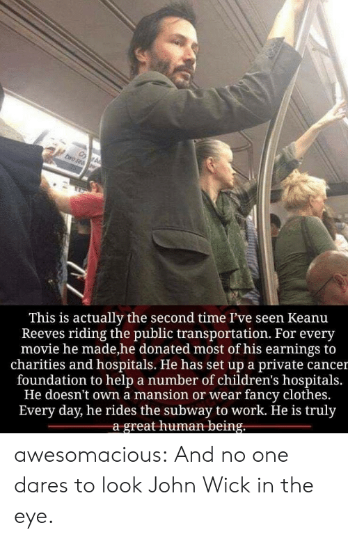 Clothes, John Wick, and Public Transportation: This is actually the second time I've seen Keanu  Reeves riding the public transportation. For every  movie he made,he donated most of his earnings to  charities and hospitals. He has set up a private cancer  foundation to help a number of children's hospitals  He doesn't own a mansion or wear fancy clothes.  Every day, he rides the subway to work. He is truly  a great human being. awesomacious:  And no one dares to look John Wick in the eye.