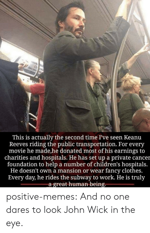 Clothes, John Wick, and Memes: This is actually the second time I've seen Keanu  Reeves riding the public transportation. For every  movie he made,he donated most of his earnings to  charities and hospitals. He has set up a private cancer  foundation to help a number of children's hospitals  He doesn't own a mansion or wear fancy clothes.  Every day, he rides the subway to work. He is truly  a great human being. positive-memes:  And no one dares to look John Wick in the eye.