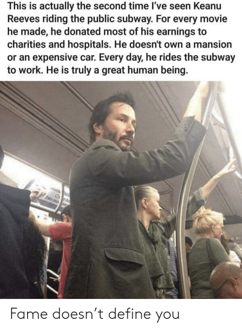 Mansion: This is actually the second time I've seen Keanu  Reeves riding the public subway. For every movie  he made, he donated most of his earnings to  charities and hospitals. He doesn't own a mansion  or an expensive car. Every day, he rides the subway  to work. He is truly a great human being. Fame doesn't define you
