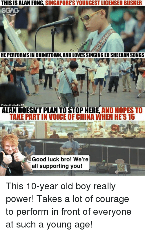 Memes, 🤖, and Powers: THIS IS ALAN FONG,  SINGAPORES YOUNGEST LICENSED BUSKER  HE PERFORMS IN CHINATOWN, AND LOVES SINGING EDSHEERAN SONGS  Photos Credited to ST  ALAN DOESN'T PLAN TO STOP HERE, AND HOPES TO  TAKE PARTINVOICE OF CHINA WHEN HES 16  Good luck bro! We're  all supporting you! This 10-year old boy really power! Takes a lot of courage to perform in front of everyone at such a young age!