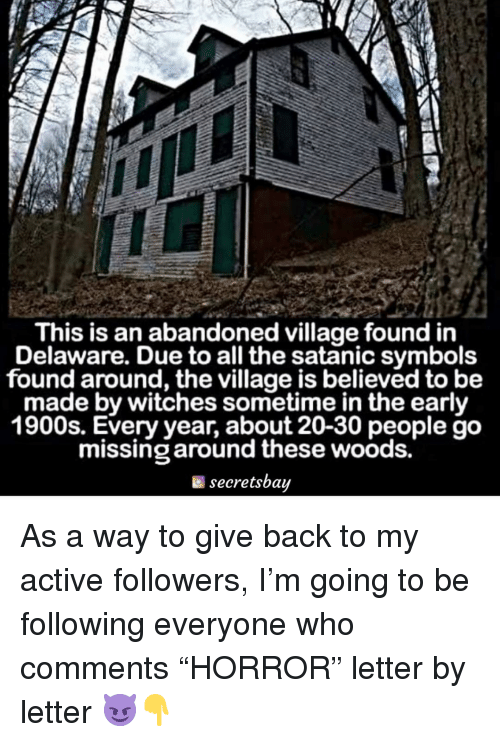 """satanic: This is an abandoned village found in  Delaware. Due to all the satanic symbols  found around, the village is believed to be  made by witches sometime in the early  1900s. Every year, about 20-30 people go  missing around these woods.  secretsbay As a way to give back to my active followers, I'm going to be following everyone who comments """"HORROR"""" letter by letter 😈👇"""