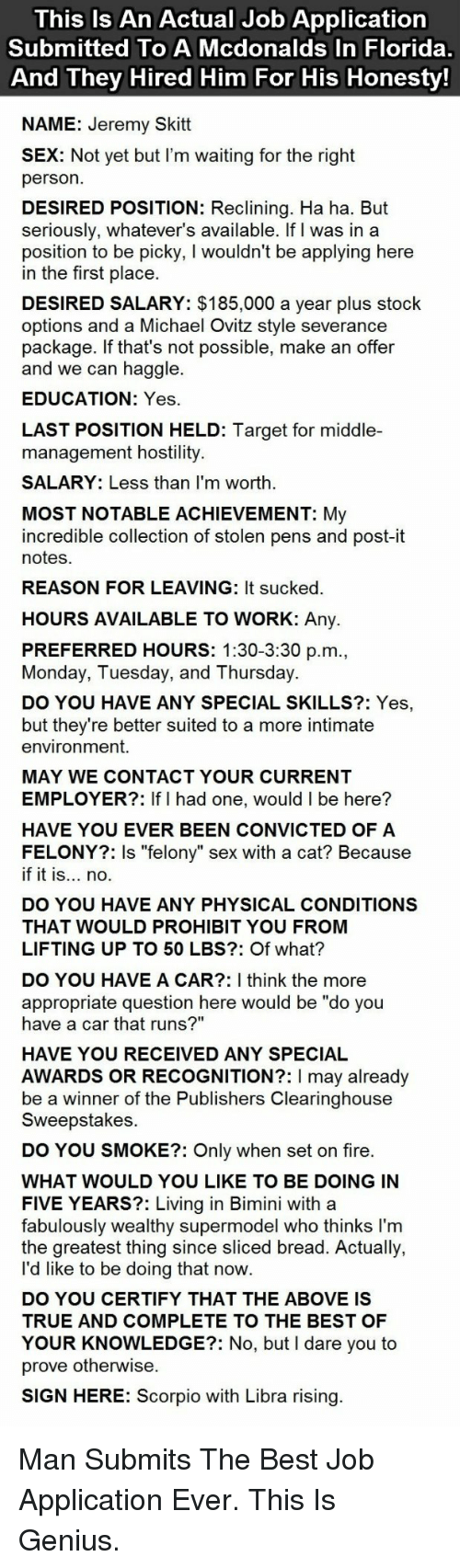 """Sign Here: This Is An Actual Job Application  Submitted To A Mcdonalds In Florida  And They Hired Him For His Honesty  NAME: Jeremy Skitt  X: Not yet but I'm waiting for the right  person  DESIRED POSITION: Reclining. Ha ha. But  seriously, whatever's available. If I was in a  position to be picky, I wouldn't be applying here  in the first place  DESIRED SALARY: $185,000 a year plus stock  options and a Michael Ovitz style severance  package. If that's not possible, make an offer  and we can haggle.  EDUCATION: Yes  LAST POSITION HELD: Target for middle-  management hostility  SALARY: Less than I'm worth  MOST NOTABLE ACHIEVEMENT: My  incredible collection of stolen pens and post-it  notes  REASON FOR LEAVING: It sucked  HOURS AVAILABLE TO WORK: Any.  PREFERRED HOURS: 1:30-3:30 p.m  Monday, Tuesday, and Thursday.  DO YOU HAVE ANY SPECIAL SKILLS?: Yes,  but they're better suited to a more intimate  environment.  MAY WE CONTACT YOUR CURRENT  EMPLOYER?: If I had one, would I be here?  HAVE YOU EVER BEEN CONVICTED OF A  FELONY?: Is """"felony"""" sex with a cat? Because  if it is... no.  DO YOU HAVE ANY PHYSICAL CONDITIONS  THAT WOULD PROHIBIT YOU FROM  LIFTING UP TO 50 LBS?: Of what?  DO YOU HAVE A CAR?: I think the more  appropriate question here would be """"do you  have a car that runs?""""  HAVE YOU RECEIVED ANY SPECIAL  AWARDS OR RECOGNITION?: I may already  be a winner of the Publishers Clearinghouse  Sweepstakes  DO YOU SMOKE?: Only when set on fire  WHAT WOULD YOU LIKE TO BE DOING IN  FIVE YEARS?: Living in Bimini with a  fabulously wealthy supermodel who thinks I'm  the greatest thing since sliced bread. Actually,  l'd like to be doing that now  DO YOU CERTIFY THAT THE ABOVE IS  TRUE AND COMPLETE TO THE BEST OF  YOUR KNOWLEDGE?: No, but I dare you to  prove otherwise  SIGN HERE: Scorpio with Libra rising <p>Man Submits The Best Job Application Ever. This Is Genius.</p>"""