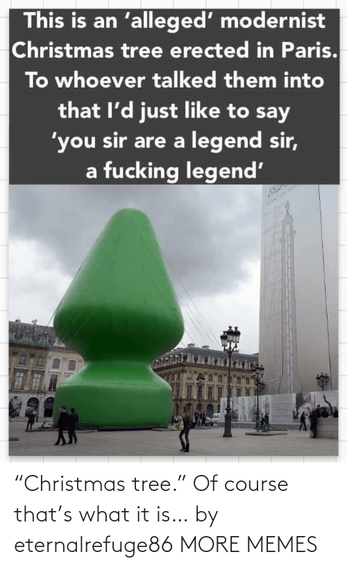 "Christmas, Dank, and Fucking: This is an 'alleged' modernist  Christmas tree erected in Paris.  To whoever talked them into  that l'd just like to say  'you sir are a legend sir,  a fucking legend' ""Christmas tree."" Of course that's what it is… by eternalrefuge86 MORE MEMES"