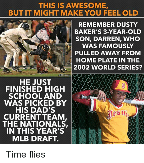 Feeling Old: THIS IS AWESOME,  BUT IT MIGHT MAKE YOU FEEL OLD  REMEMBER DUSTY  BAKER'S 3-YEAR-OLD  SON, DARREN, WHO  WAS FAMOUSLY  PULLED AWAY FROM  HOME PLATE IN THE  2002 WORLD SERIES?  acesSports  HE JUST  FINISHED HIGH  SCHOOL AND  WAS PICKED BY  HIS DAD'S  CURRENT TEAM  THE NATIONALS,  IN THIS YEAR'S  MLB DRAFT. Time flies