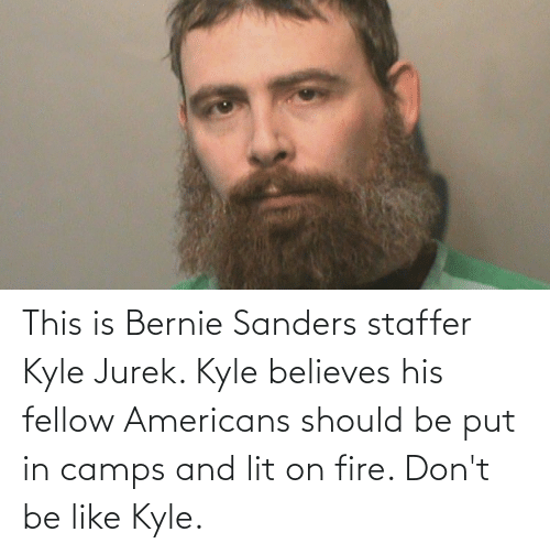 Bernie Sanders: This is Bernie Sanders staffer Kyle Jurek. Kyle believes his fellow Americans should be put in camps and lit on fire. Don't be like Kyle.