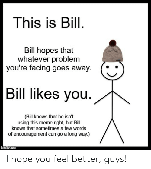 bill: This is Bill.  Bill hopes that  whatever problem  you're facing goes away.  Bill likes you.  (Bill knows that he isn't  using this meme right, but Bill  knows that sometimes a few words  of encouragement can go a long way.)  imgflip.com I hope you feel better, guys!