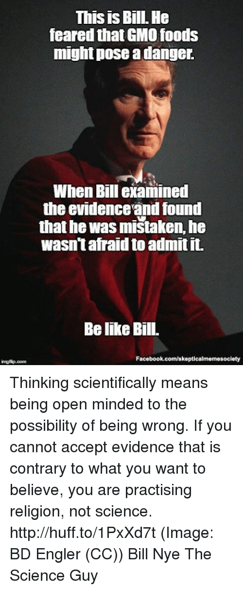 evidently: This is Bill. He  feared thatGMO foods  might pose a danger.  When Bill examined  the evidenceandfound  that he was mistaken, he  wasn't afraid to admit it.  Belike Bill.  Facebook.com/skepticalmemesociety  img flip com Thinking scientifically means being open minded to the possibility of being wrong. If you cannot accept evidence that is contrary to what you want to believe, you are practising religion, not science. http://huff.to/1PxXd7t (Image: BD Engler (CC)) Bill Nye The Science Guy