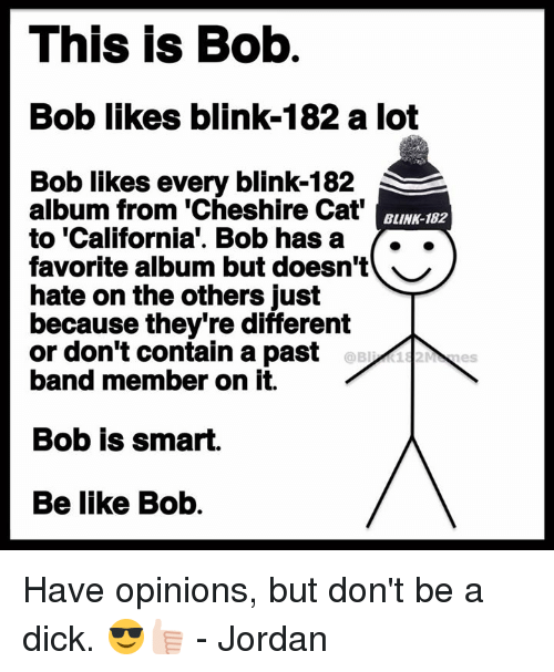 Dont Be A Dick: This is Bob  Bob likes blink-182 a lot  Bob likes every blink-182  album from 'Cheshire Cat  to 'California'. Bob hasa ..  favorite album but doesn't ︶  hate on the others just  because they're different  or don't contain a past  band member on it.  BLINK-182  Bob is smart.  Be like Bob. Have opinions, but don't be a dick. 😎👍🏻 - Jordan