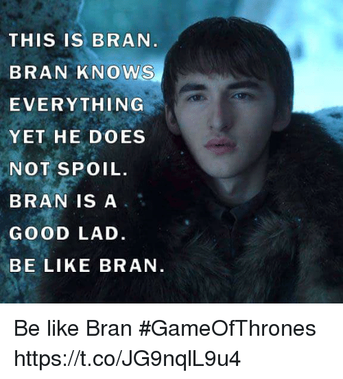 Be Like, Good, and Bran: THIS IS BRAN  BRAN KNOWS  EVERYTHING  YET HE DOES  NOT SPOIL.  BRAN IS A  GOOD LAD.  BE LIKE BRAN Be like Bran #GameOfThrones https://t.co/JG9nqlL9u4