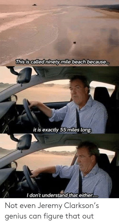 Jeremy: This is called ninety mile beach because..  it is exactly 55miles long  I don't understand that either.. Not even Jeremy Clarkson's genius can figure that out