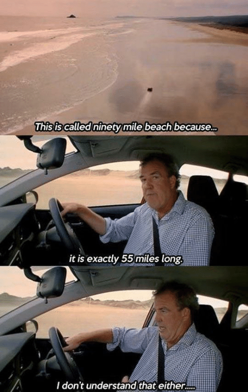 exactly: This is called ninety mile beach because.  it is exactly 55miles long.  I don't understand that either.