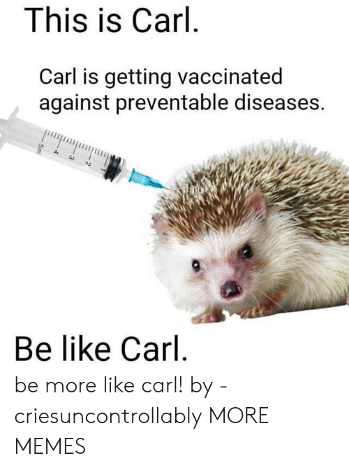 Be Like, Dank, and Memes: This is Carl  Carl is getting vaccinated  against preventable diseases.  Be like Carl be more like carl! by -criesuncontrollably MORE MEMES