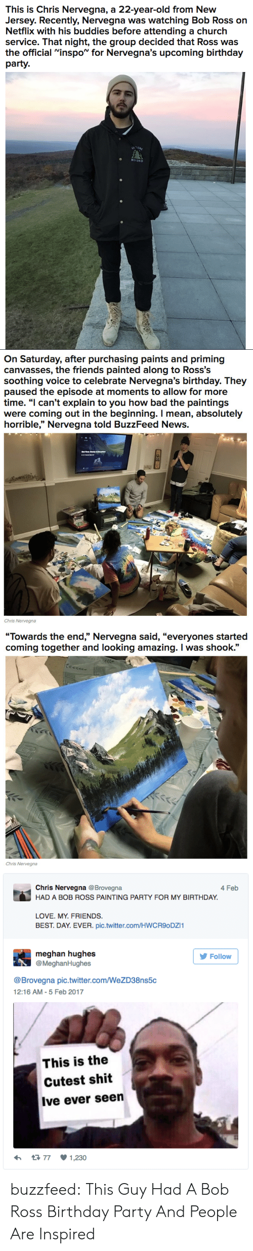 """Bad, Birthday, and Church: This is Chris Nervegna, a 22-year-old from New  Jersey. Recently, Nervegna was watching Bob Ross on  Netflix with his buddies before attending a church  service. That night, the group decided that Ross was  the official Ninspo for Nervegna's upcoming birthday  party.  BEYOND   On Saturday, after purchasing paints and priming  canvasses, the friends painted along to Ross'S  soothing voice to celebrate Nervegna's birthday. They  paused the episode at moments to allow for more  time. """"l can't explain to you how bad the paintings  were coming out in the beginning. I mean, absolutely  horrible,"""" Nervegna told BuzzFeed News.  Chris Nervegna   """"Towards the end,"""" Nervegna said, """"everyones started  coming together and looking amazing. I was shook.  Chris Nervegna   Chris Nervegna @Brovegna  HAD A BOB ROSS PAINTING PARTY FOR MY BIRTHDAY  4 Feb  LOVE. MY. FRIENDS.  BEST. DAY. EVER. pic.twitter.com/HWCR9oDZI1  meghan hughes  @MeghanHughes  Follow  @Brovegna pic.twitter.com/WeZD38ns5c  12:16 AM-5 Feb 2017  This is the  Cutest shit  Ive ever seen  77  1,230 buzzfeed: This Guy Had A Bob Ross Birthday Party And People Are Inspired"""