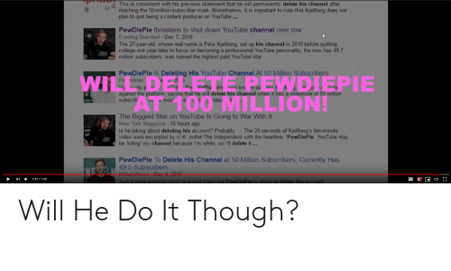 """Permanently Delete: This is consistent with his previous statement that he will permanently delete his channel after  reaching the 50-million-subsc riber mark. Nonetheless, it is important to note that Kjellberg does not  plan to quit being a content producer on YouTube...  PewDiePie threatens to shut down YouTube channel over row  Evening Standard-Dec 7, 2016  The 27-year-old, whose real name is Felix Kjellberg, set up his channel in 2010 before quitting  college one year later to focus on becoming a professional YouTube pers onality. He now has 49.7  million subscribers, was named the highest paid YouTube star  PewDiePie Is Deleting His YouTube Channel At 50 Million Subscribers  Pe strian  sely p  against the platform, saying that he will delete his channel when it hits a milestone of 50 million  subscrib  WIL  AT 100 MILLION!  EWDIEPIE  e z 2 5  aT D iaPie th iee kn n as  aliv  stec  ww  smos  e  The Biggest Star on YouTube Is Going to War With It  New York Magazine-15 hours ago  Is he joking about deleting his account? Probably. ...The 20 seconds of Kjellberg's ten-minute  video were excerpted by U.K. outlet The Independent with the headline: """"PewDiePie: YouTube may  be 'killing' my channel because I'm white, so l'll delete it...  PewDiePie To Delete His Channel at 50 Million Subscribers; Currently Has  49.5 Subscribers  MStarsNews-Dec 4, 2016  NE  CC  1:41/1:43  Just a mere public ity stunt or a legit c laim but PewDiePie is about to delete his account Will He Do It Though?"""