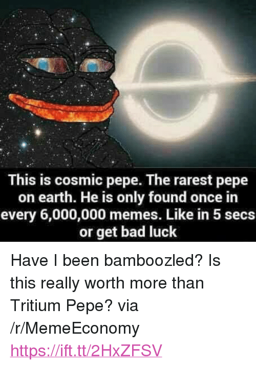 "Pepe The: This is cosmic pepe. The rarest pepe  on earth. He is only found once in  every 6,000,000 memes. Like in 5 secs  or get bad luck <p>Have I been bamboozled? Is this really worth more than Tritium Pepe? via /r/MemeEconomy <a href=""https://ift.tt/2HxZFSV"">https://ift.tt/2HxZFSV</a></p>"