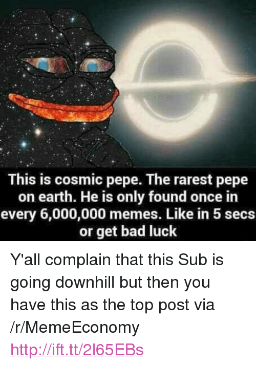 "Pepe The: This is cosmic pepe. The rarest pepe  on earth. He is only found once in  every 6,000,000 memes. Like in 5 secs  or get bad luck <p>Y'all complain that this Sub is going downhill but then you have this as the top post via /r/MemeEconomy <a href=""http://ift.tt/2l65EBs"">http://ift.tt/2l65EBs</a></p>"