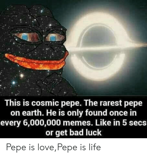 Pepe The: This is cosmic pepe. The rarest pepe  on earth. He is only found once in  every 6,000,000 memes. Like in 5 secs  or get bad luck Pepe is love,Pepe is life