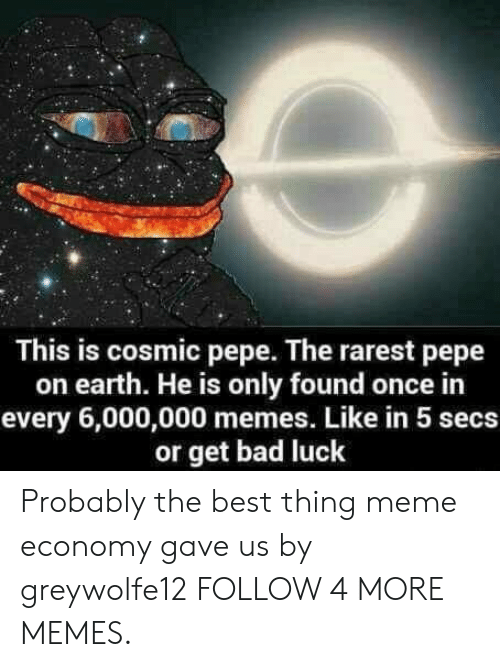Pepe The: This is cosmic pepe. The rarest pepe  on earth. He is only found once in  every 6,000,000 memes. Like in 5 secs  or get bad luck Probably the best thing meme economy gave us by greywolfe12 FOLLOW 4 MORE MEMES.