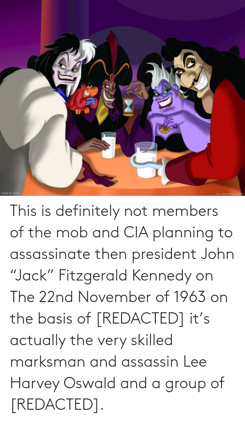 """oswald: This is definitely not members of the mob and CIA planning to assassinate then president John """"Jack"""" Fitzgerald Kennedy on The 22nd November of 1963 on the basis of [REDACTED] it's actually the very skilled marksman and assassin Lee Harvey Oswald and a group of [REDACTED]."""