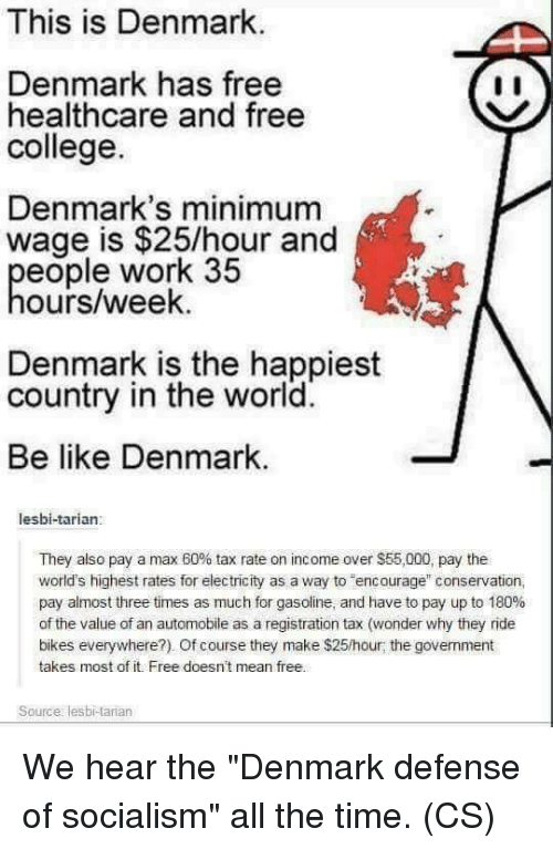 """bikes: This is Denmark  Denmark has free  healthcare and free  college.  Denmark's minimum  wage is $25/hour and  eople work 35  ours/week.  Denmark is the happiest  country in the world.  Be like Denmark.  lesbi-tarian:  They also pay a max 60% tax rate on income over $55,000, pay the  world's highest rates for electricity as a way to encorage"""" conservation,  pay almost three times as much for gasoline, and have to pay up to 180%  of the value of an automobile as a registration tax (wonder why they ride  bikes everywhere?). Of course they make $25/hour; the government  takes most of it. Free doesn't mean free.  Source: lesbi-tarian We hear the """"Denmark defense of socialism"""" all the time. (CS)"""