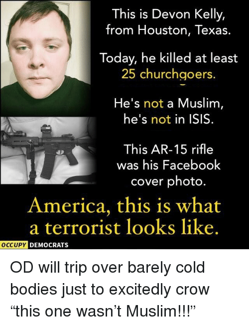 America, Bodies , and Facebook: This is Devon Kelly,  from Houston, Texas.  Today, he killed at least  25 churchgoers  He's not a Muslim,  he's not in ISIS.  This AR-15 rifle  was his Facebook  cover photo.  America, this is what  a terrorist looks like.  OCCUPY DEMOCRATS <p>OD will trip over barely cold bodies just to excitedly crow &ldquo;this one wasn&rsquo;t Muslim!!!&rdquo;</p>
