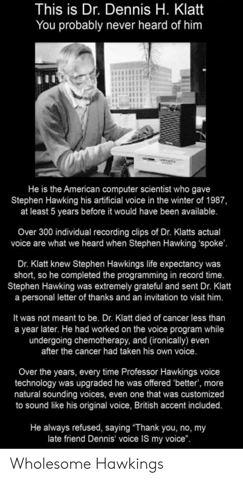"Life, Stephen, and Stephen Hawking: This is Dr. Dennis H. Klatt  You probably never heard of him  He is the American computer scientist who gave  Stephen Hawking his artificial voice in the winter of 1987,  at least 5 years before it would have been available.  Over 300 individual recording clips of Dr. Klatts actual  voice are what we heard when Stephen Hawking 'spoke'.  Dr. Klatt knew Stephen Hawkings life expectancy was  short, so he completed the programming in record time.  Stephen Hawking was extremely grateful and sent Dr. Klatt  a personal letter of thanks and an invitation to visit him.  It was not meant to be. Dr. Klatt died of cancer less than  a year later. He had worked on the voice program while  undergoing chemotherapy, and (ironically) even  after the cancer had taken his own voice.  Over the years, every time Professor Hawkings voice  technology was upgraded he was offered 'better', more  natural sounding voices, even one that was customized  to sound like his original voice, British accent included.  He always refused, saying ""Thank you, no, my  late friend Dennis voice IS my voice"". Wholesome Hawkings"