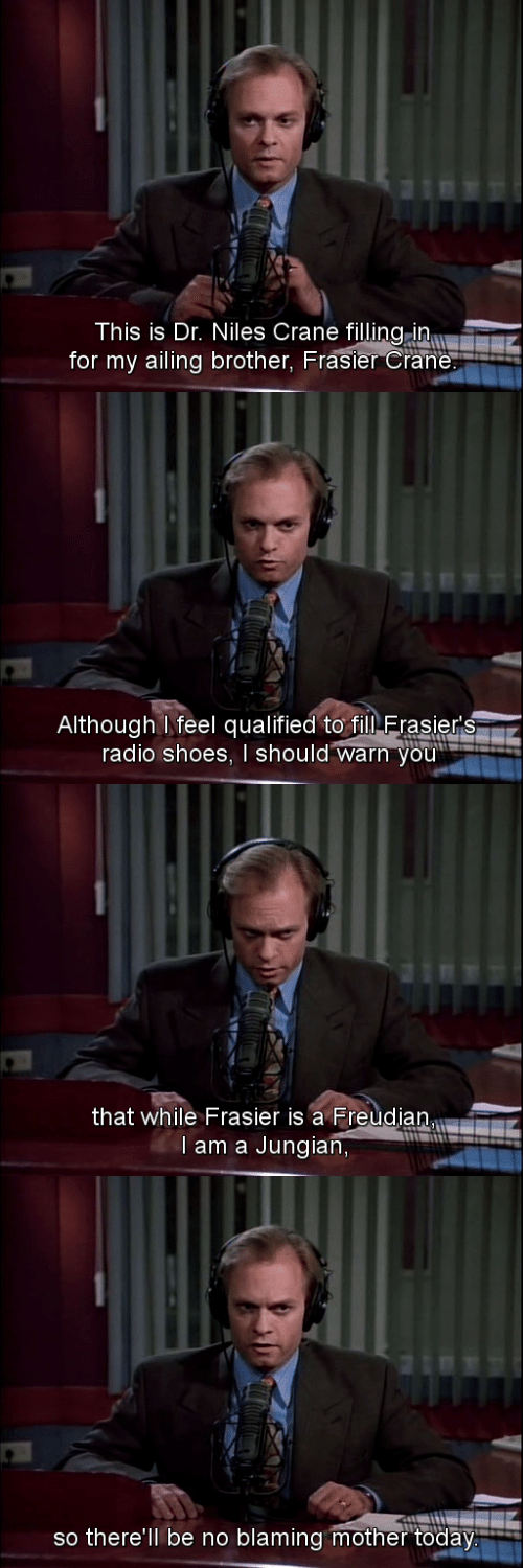 Qualified: This is Dr. Niles Crane filling in  for my ailing brother, Frasier Crane   Although feel qualified to filN Erasier's  radio shoes, I should warn you'   that while Frasier is a Freudian  l am a Jungian,   so there'll be no blaming mother today.