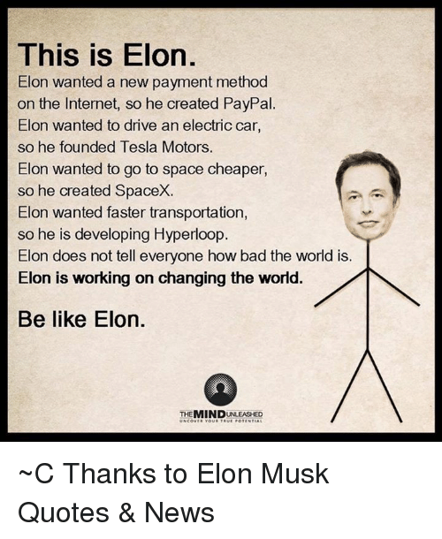electric car: This is Elon  Elon wanted a new payment method  on the Internet, so he created PayPal  Elon wanted to drive an electric car,  so he founded Tesla Motors.  Elon wanted to go to space cheaper,  so he created SpaceX.  Elon wanted faster transportation  so he is developing Hyperloop  Elon does not tell everyone how bad the world is.  Elon is working on changing the world.  Be like Elon.  MIND  UNCOV ~C  Thanks to Elon Musk Quotes & News