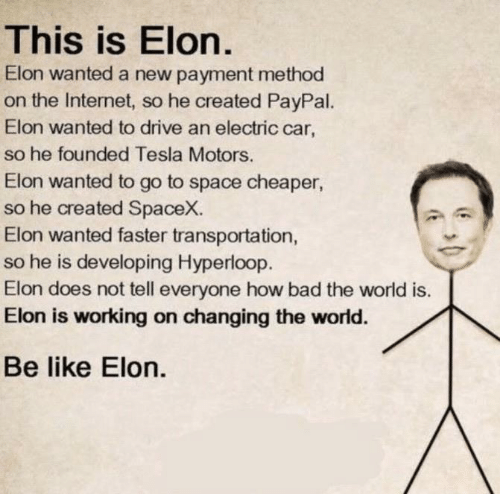 Payment: This is Elon.  Elon wanted a new payment method  on the Internet, so he created PayPal.  Elon wanted to drive an electric car,  so he founded Tesla Motors.  Elon wanted to go to space cheaper  so he created SpaceX.  Elon wanted faster transportation,  so he is developing Hyperloop.  Elon does not tell everyone how bad the world is.  Elon is working on changing the world.  Be like Elon.