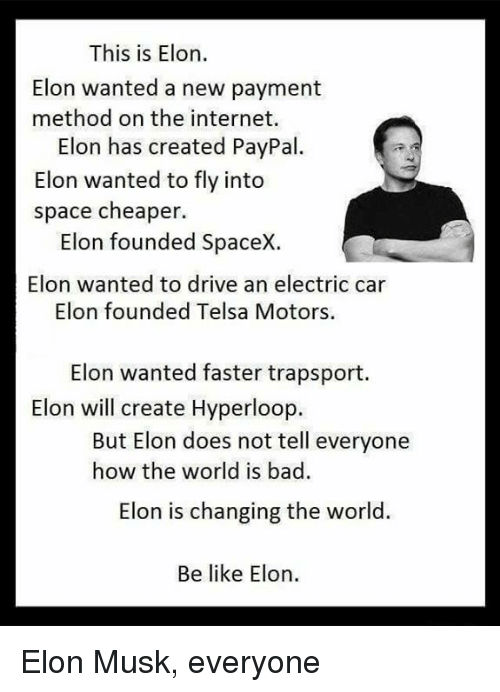 electric car: This is Elon.  Elon wanted a new payment  method on the internet.  Elon has created PayPal.  Elon wanted to fly into  space cheaper  Elon founded SpaceX.  Elon wanted to drive an electric car  Elon founded Telsa Motors.  Elon wanted faster trapsport.  Elon will create Hyperloop.  But Elon does not tell everyone  how the world is bad.  Elon is changing the world.  Be like Elon. Elon Musk, everyone