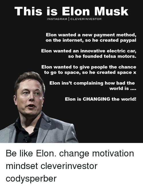 electric car: This is Elon Musk  IN STAG RAM  CLEVER INVESTOR  Elon wanted a new payment method,  on the internet, so he created paypal  Elon wanted an innovative electric car  so he founded telsa motors.  Elon wanted to give people the chance  to go to space, so he created space x  Elon inst complaining how bad the  world is  Elon is CHANGING the world! Be like Elon. change motivation mindset cleverinvestor codysperber