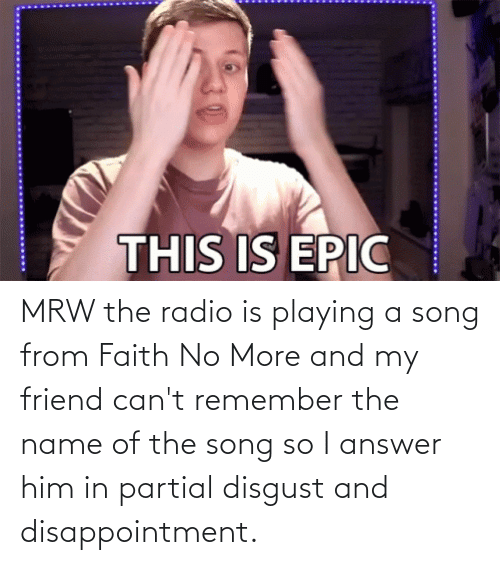 Faith No: THIS IS EPIC MRW the radio is playing a song from Faith No More and my friend can't remember the name of the song so I answer him in partial disgust and disappointment.